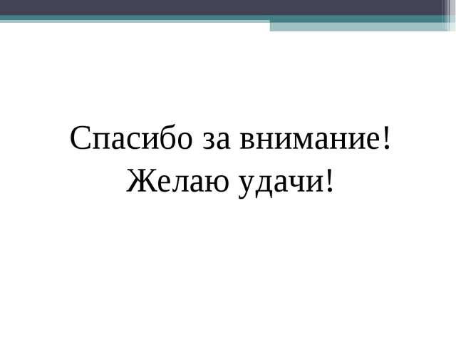 Спасибо за внимание! Желаю удачи!