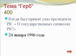"""Тема """"Герб"""" 400 Когда был принят указ президента РК « О государственных симво"""