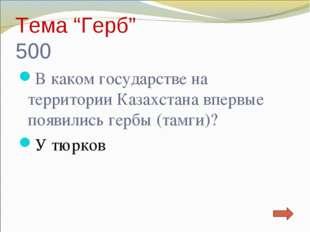 """Тема """"Герб"""" 500 В каком государстве на территории Казахстана впервые появилис"""