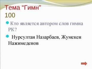 """Тема """"Гимн"""" 100 Кто является автором слов гимна РК? Нурсултан Назарбаев, Жуме"""