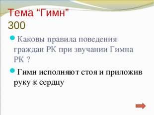 """Тема """"Гимн"""" 300 Каковы правила поведения граждан РК при звучании Гимна РК ? Г"""