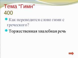 """Тема """"Гимн"""" 400 Как переводится слово гимн с греческого? Торжественная хвалеб"""