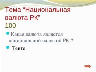 "Тема ""Национальная валюта РК"" 100 Какая валюта является национальной валютой"