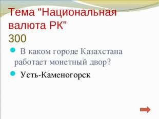 """Тема """"Национальная валюта РК"""" 300 В каком городе Казахстана работает монетный"""