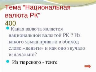 "Тема ""Национальная валюта РК"" 400 Какая валюта является национальной валютой"