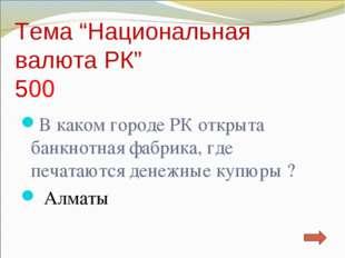"""Тема """"Национальная валюта РК"""" 500 В каком городе РК открыта банкнотная фабрик"""