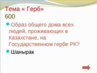 Тема « Герб» 600 Образ общего дома всех людей, проживающих в Казахстане, на Г