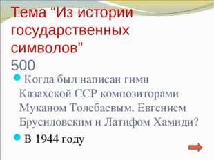 """Тема """"Из истории государственных символов"""" 500 Когда был написан гимн Казахск"""