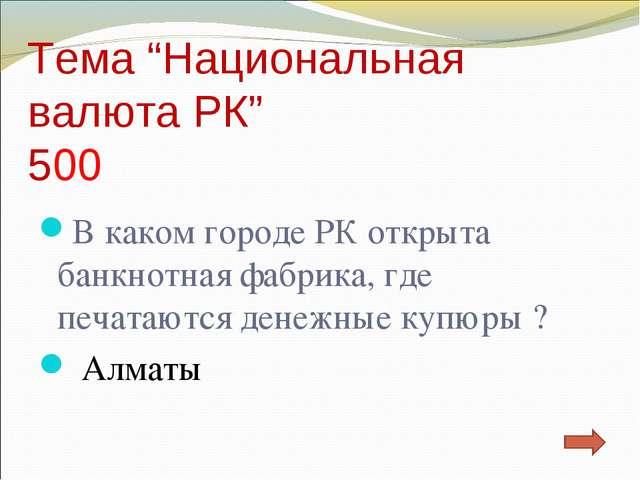 """Тема """"Национальная валюта РК"""" 500 В каком городе РК открыта банкнотная фабрик..."""