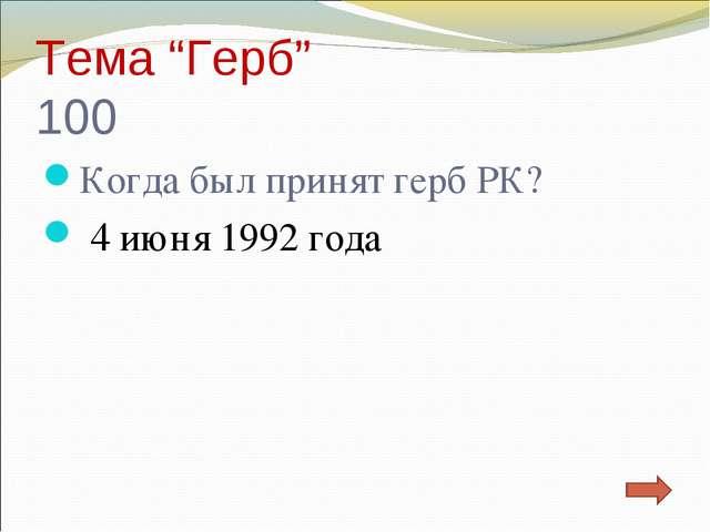 """Тема """"Герб"""" 100 Когда был принят герб РК? 4 июня 1992 года"""