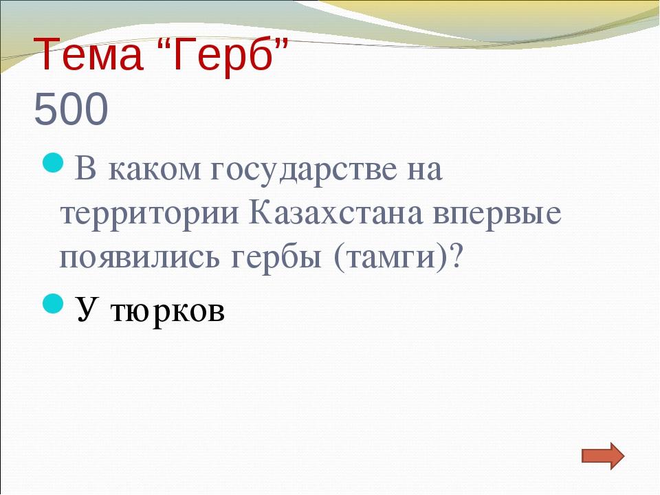 """Тема """"Герб"""" 500 В каком государстве на территории Казахстана впервые появилис..."""