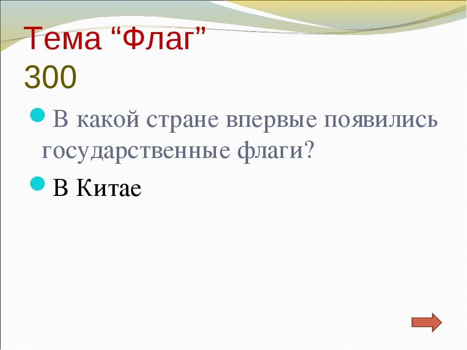 """Тема """"Флаг"""" 300 В какой стране впервые появились государственные флаги? В Китае"""