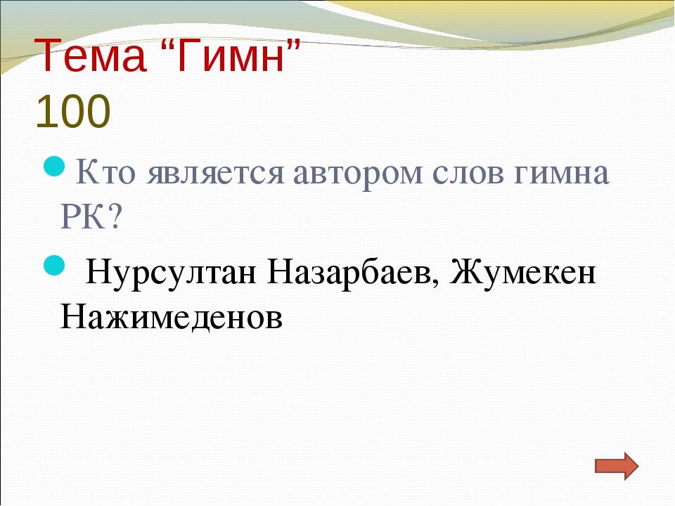 """Тема """"Гимн"""" 100 Кто является автором слов гимна РК? Нурсултан Назарбаев, Жуме..."""
