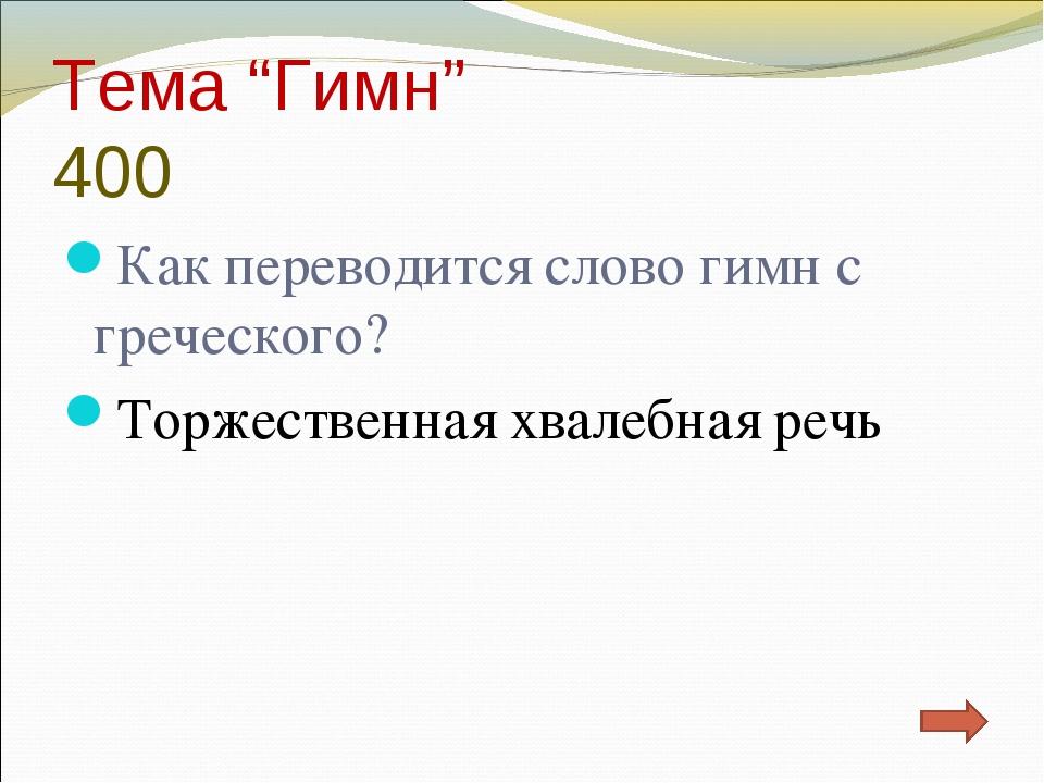 """Тема """"Гимн"""" 400 Как переводится слово гимн с греческого? Торжественная хвалеб..."""