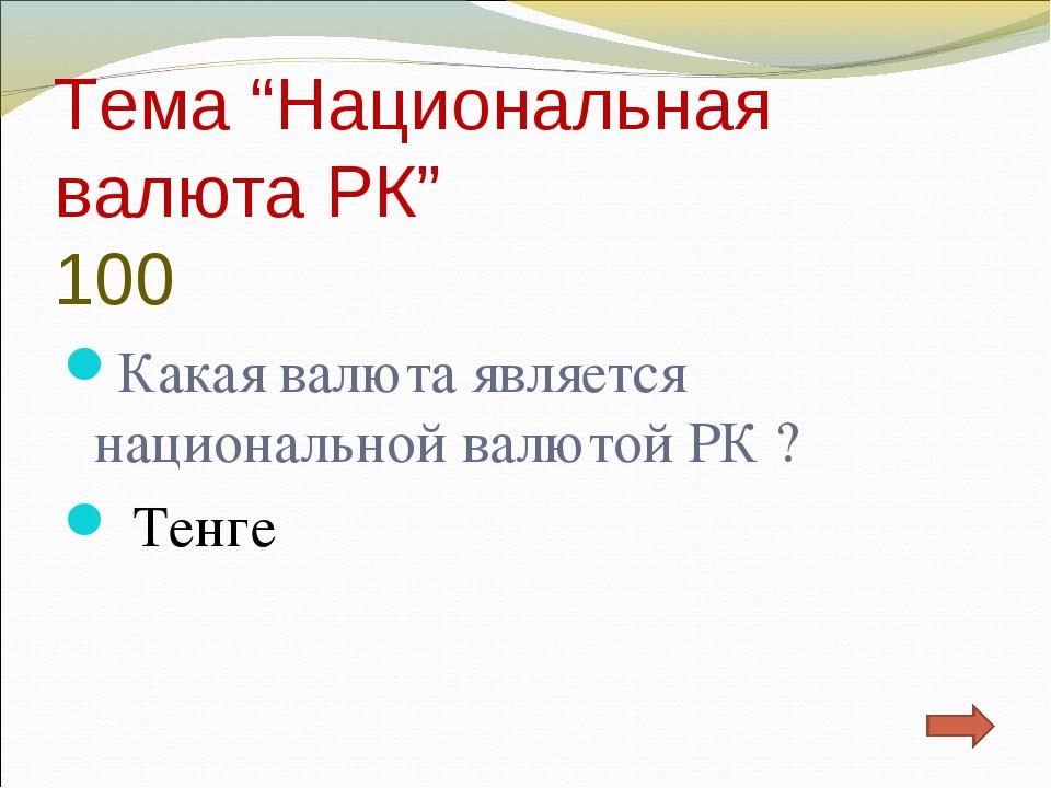 "Тема ""Национальная валюта РК"" 100 Какая валюта является национальной валютой..."