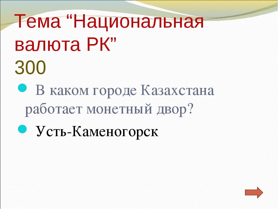 """Тема """"Национальная валюта РК"""" 300 В каком городе Казахстана работает монетный..."""
