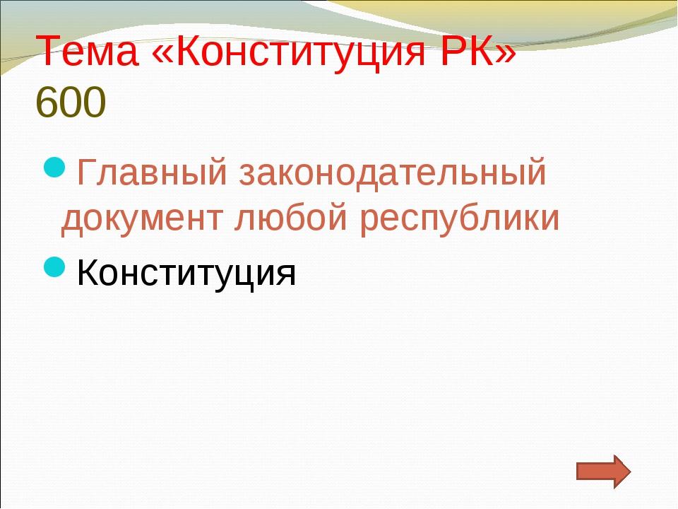 Тема «Конституция РК» 600 Главный законодательный документ любой республики К...