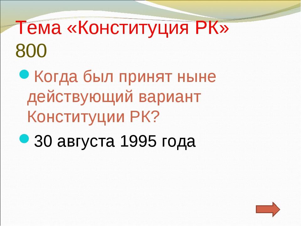 Тема «Конституция РК» 800 Когда был принят ныне действующий вариант Конституц...