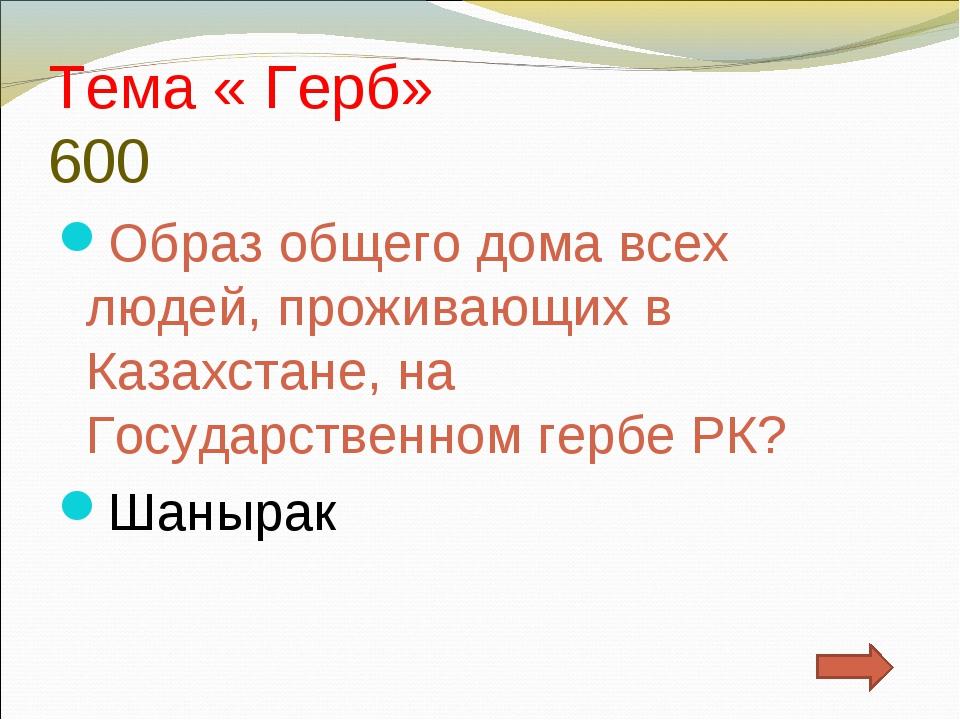Тема « Герб» 600 Образ общего дома всех людей, проживающих в Казахстане, на Г...