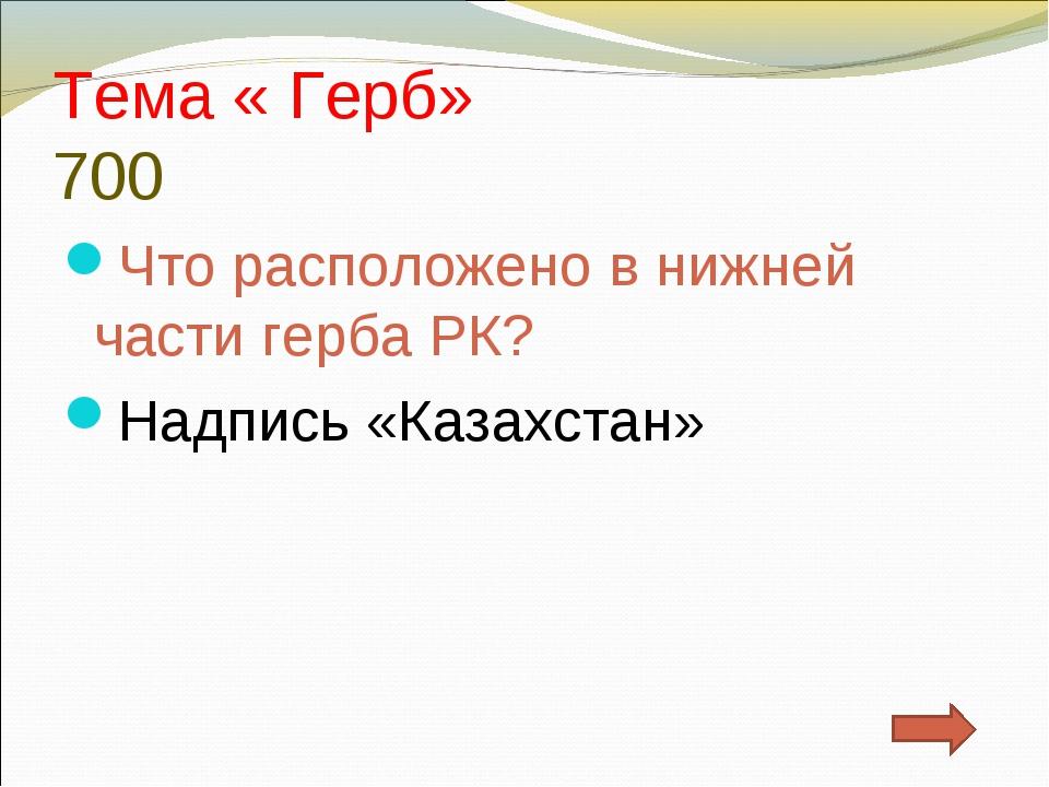 Тема « Герб» 700 Что расположено в нижней части герба РК? Надпись «Казахстан»