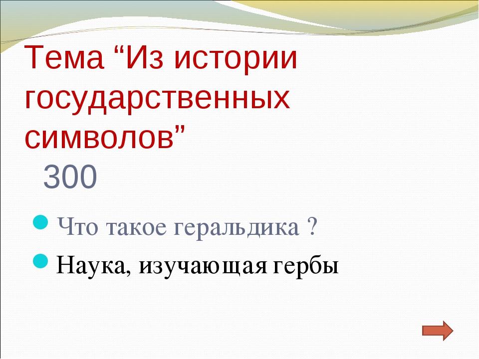 """Тема """"Из истории государственных символов"""" 300 Что такое геральдика ? Наука,..."""