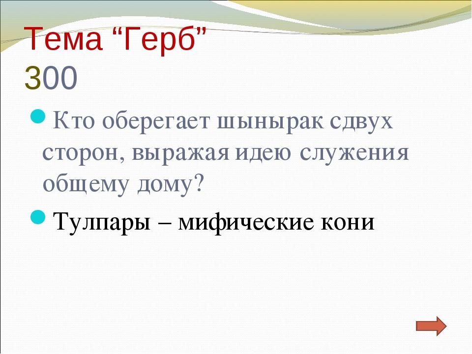 """Тема """"Герб"""" 300 Кто оберегает шынырак сдвух сторон, выражая идею служения общ..."""