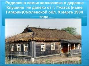 Родился в семье колхозника в деревне Клушино не далеко от г. Гжатск (ныне Гаг