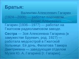 Братья: Валентин Алексеевич Гагарин (1924—2006)— работал плотником. Борис Ал