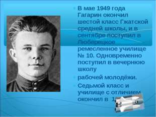 В мае 1949 года Гагарин окончил шестой класс Гжатской средней школы, и в сент