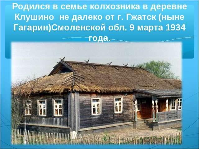 Родился в семье колхозника в деревне Клушино не далеко от г. Гжатск (ныне Гаг...