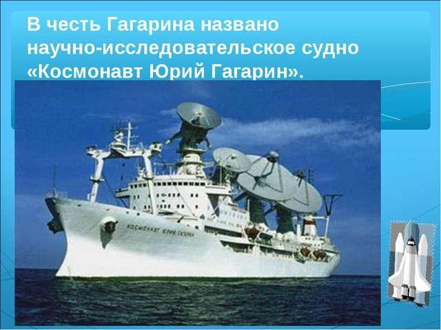 В честь Гагарина названо научно-исследовательское судно «Космонавт Юрий Гагар...