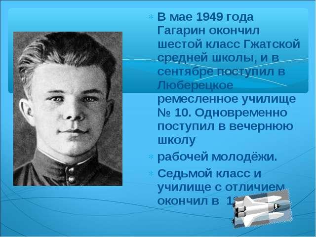 В мае 1949 года Гагарин окончил шестой класс Гжатской средней школы, и в сент...