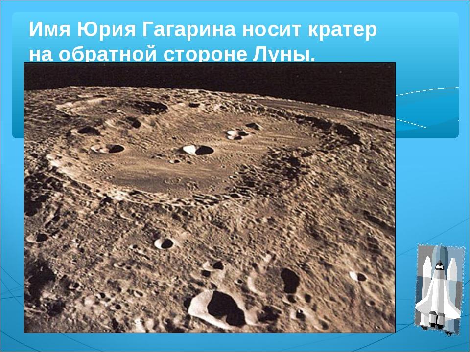 Имя Юрия Гагарина носит кратер на обратной стороне Луны.