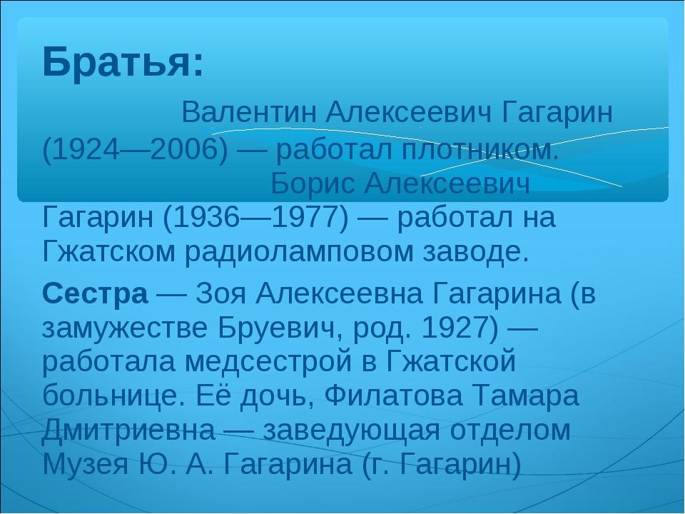 Братья: Валентин Алексеевич Гагарин (1924—2006)— работал плотником. Борис Ал...