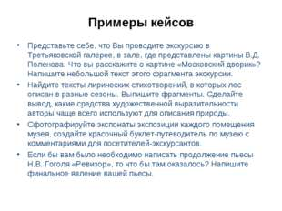 Примеры кейсов Представьте себе, что Вы проводите экскурсию в Третьяковской г
