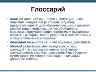 Глоссарий Кейс (от англ. «сase» - случай, ситуация) – это описание конкретной