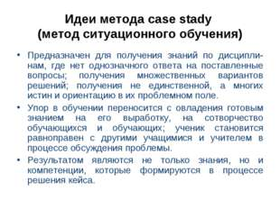 Идеи метода case stady (метод ситуационного обучения) Предназначен для получе