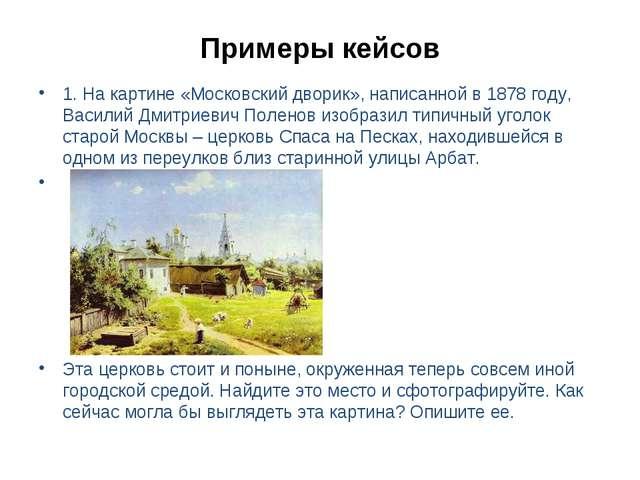 Примеры кейсов 1. На картине «Московский дворик», написанной в 1878 году, Вас...