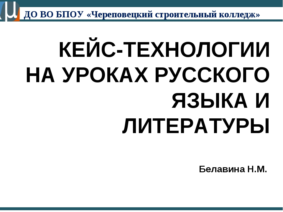 КЕЙС-ТЕХНОЛОГИИ НА УРОКАХ РУССКОГО ЯЗЫКА И ЛИТЕРАТУРЫ Белавина Н.М. ДО ВО БПО...