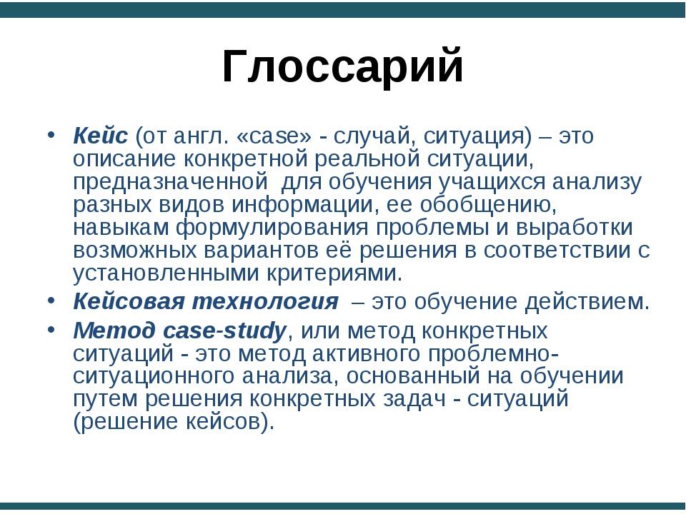 Глоссарий Кейс (от англ. «сase» - случай, ситуация) – это описание конкретной...