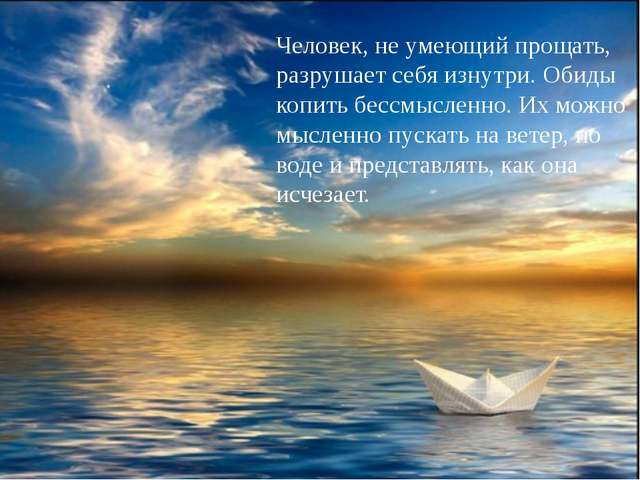 Человек, не умеющий прощать, разрушает себя изнутри. Обиды копить бессмыслен...