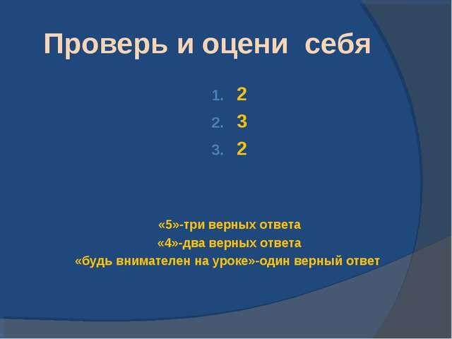 Проверь и оцени себя 2 3 2 «5»-три верных ответа «4»-два верных ответа «будь...