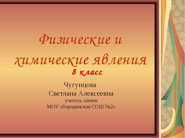 Физические и химические явления Чугунцова Светлана Алексеевна учитель химии М...