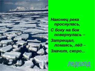 Наконец река проснулась, С боку на бок повернулась – Затрещал, ломаясь, лёд –
