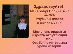 Здравствуйте! Меня зовут Полина, мне 11 лет. Учусь в 5 классе в школе № 127.