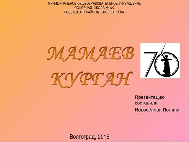 Презентацию составила Новосёлова Полина Волгоград, 2015 МУНИЦИПАЛЬНОЕ ОБЩЕОБР...