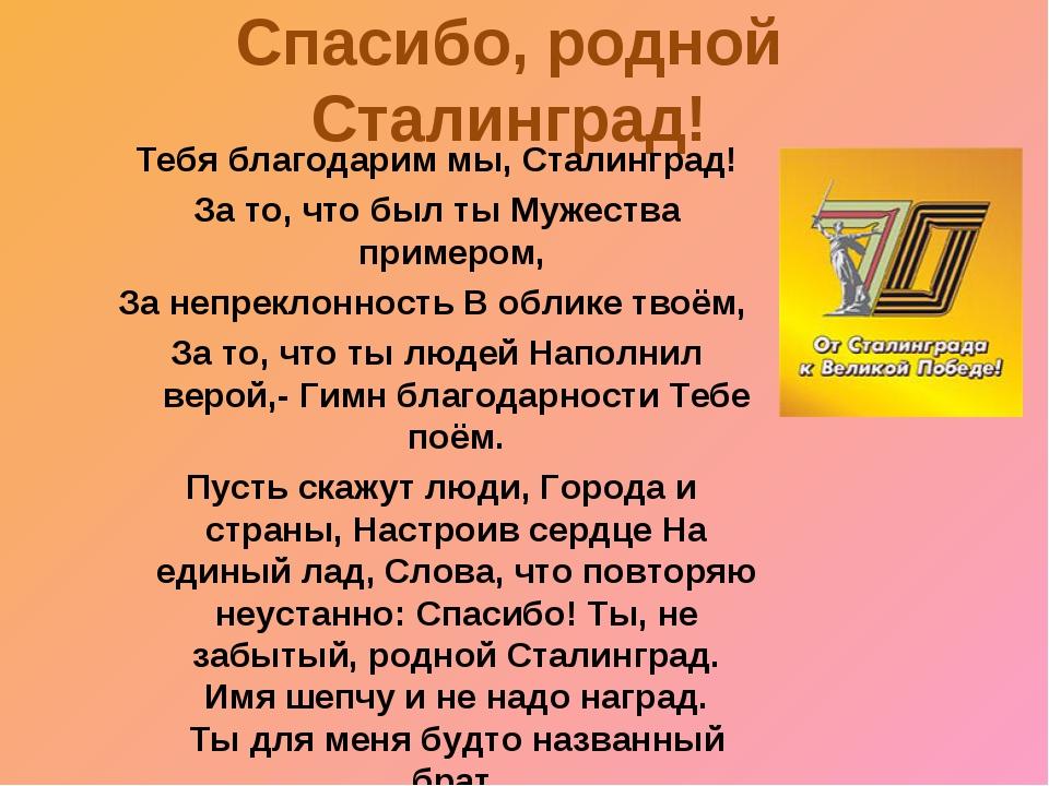 Спасибо, родной Сталинград! Тебя благодарим мы, Сталинград! За то, что был ты...