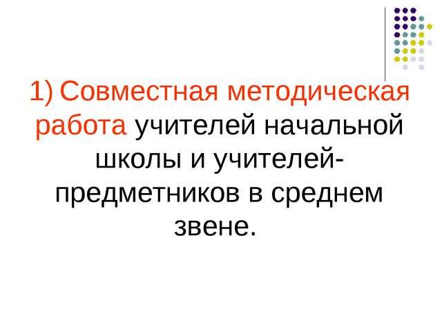 1) Совместная методическая работа учителей начальной школы и учителей-предмет...