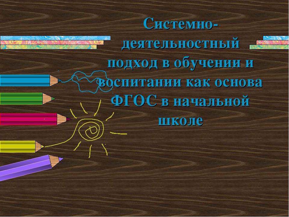 Системно-деятельностный подход в обучении и воспитании как основа ФГОС в нача...
