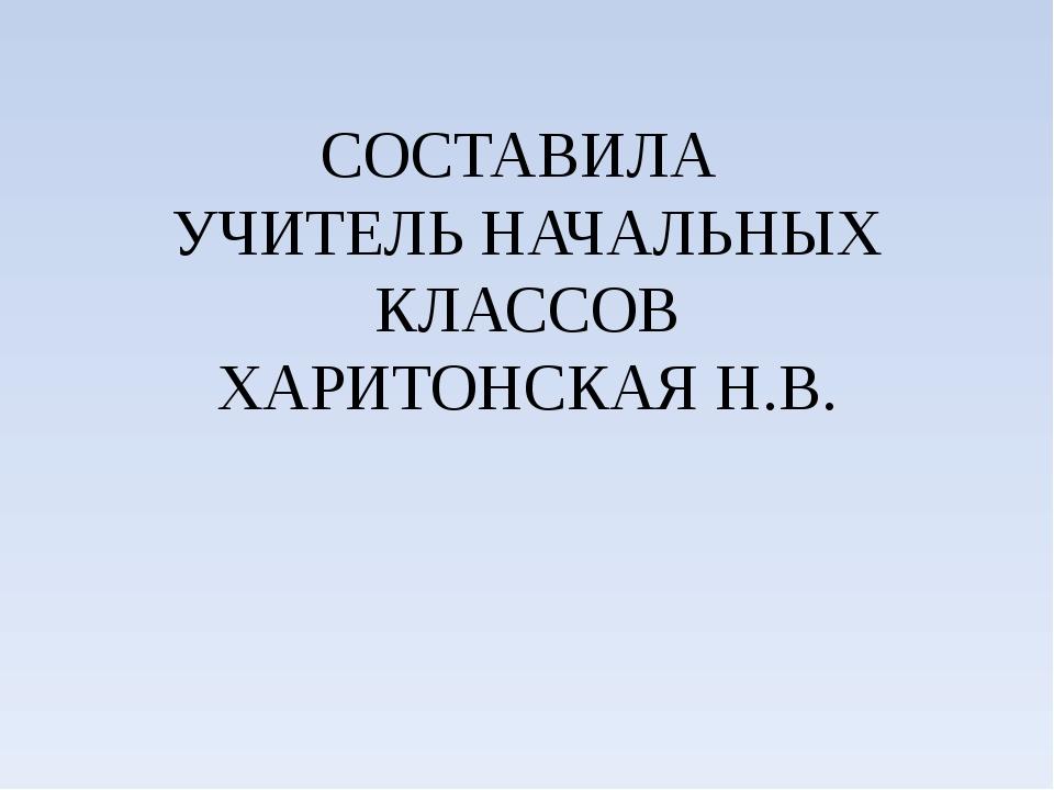 СОСТАВИЛА УЧИТЕЛЬ НАЧАЛЬНЫХ КЛАССОВ ХАРИТОНСКАЯ Н.В.